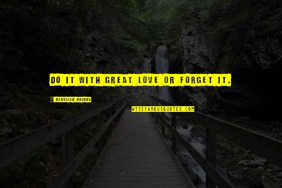 Forget Life Quotes By Debasish Mridha: Do it with great love or forget it.