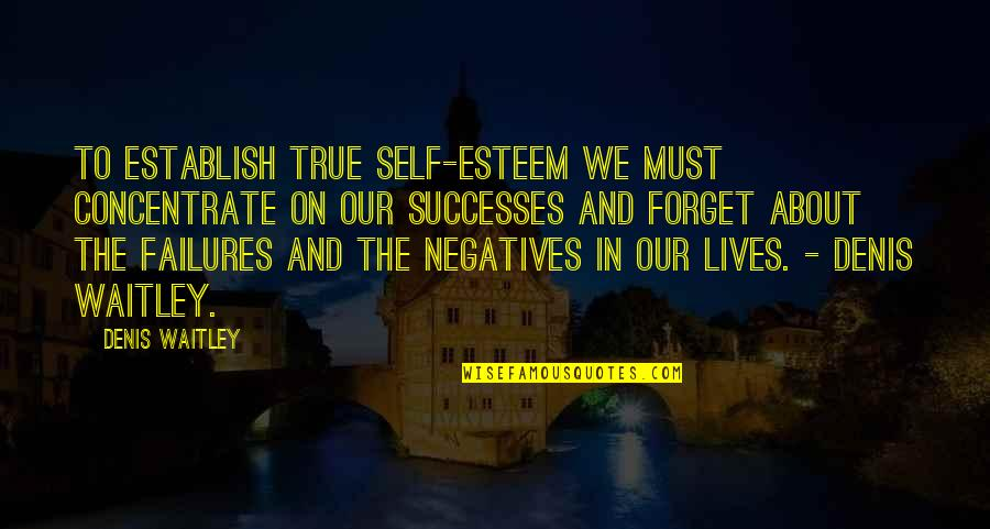 Forget Life Quotes By Denis Waitley: To establish true self-esteem we must concentrate on