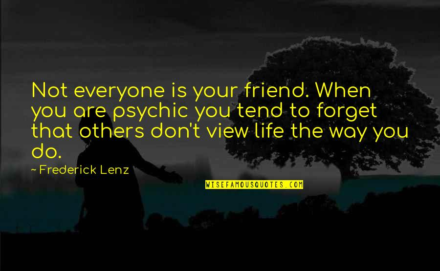 Forget Life Quotes By Frederick Lenz: Not everyone is your friend. When you are