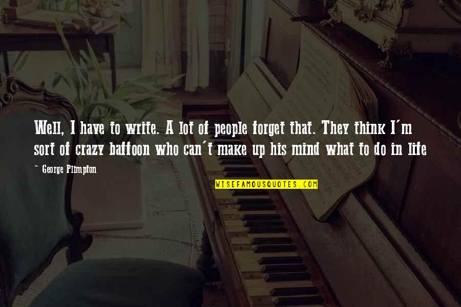 Forget Life Quotes By George Plimpton: Well, I have to write. A lot of