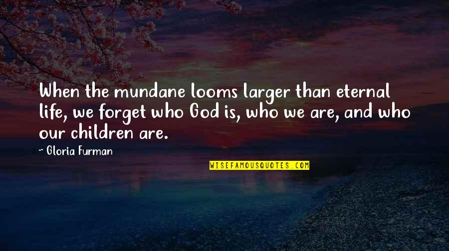 Forget Life Quotes By Gloria Furman: When the mundane looms larger than eternal life,