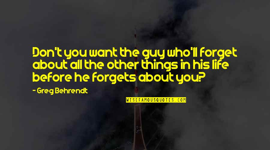 Forget Life Quotes By Greg Behrendt: Don't you want the guy who'll forget about