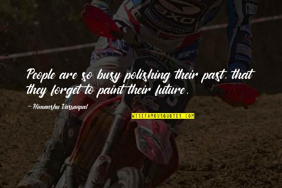Forget Life Quotes By Himanshu Vassanpal: People are so busy polishing their past, that