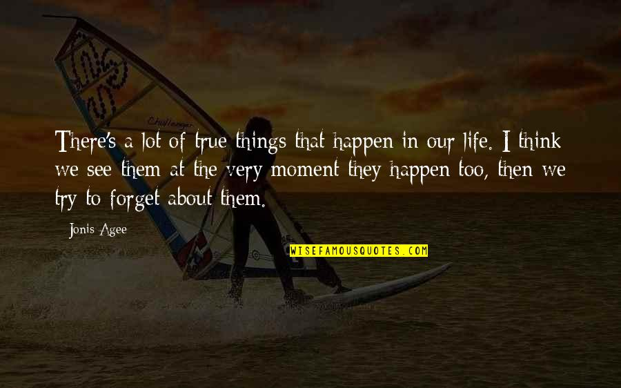 Forget Life Quotes By Jonis Agee: There's a lot of true things that happen