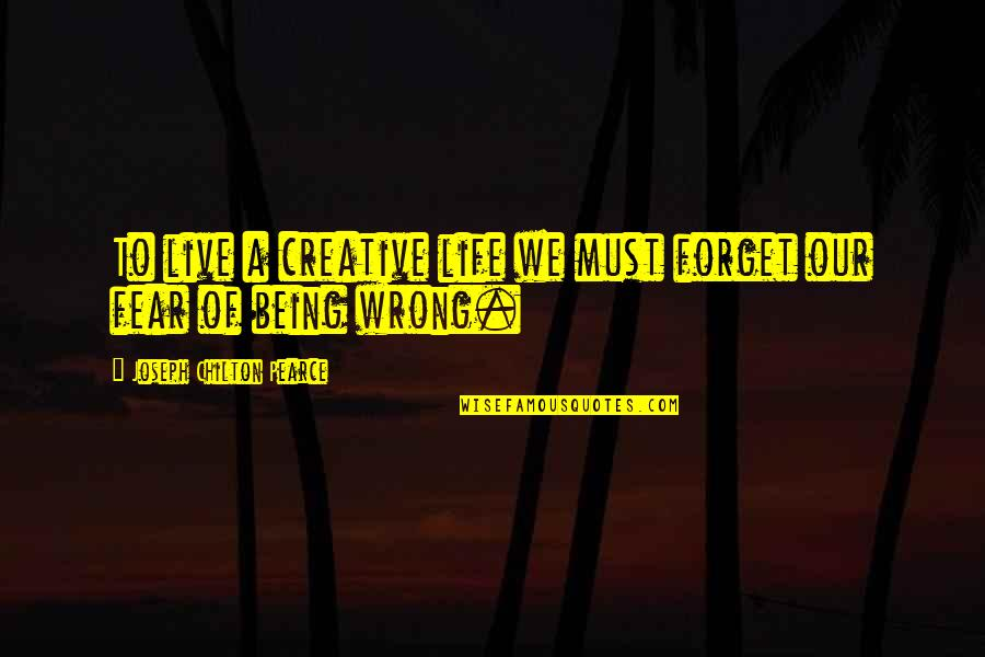 Forget Life Quotes By Joseph Chilton Pearce: To live a creative life we must forget
