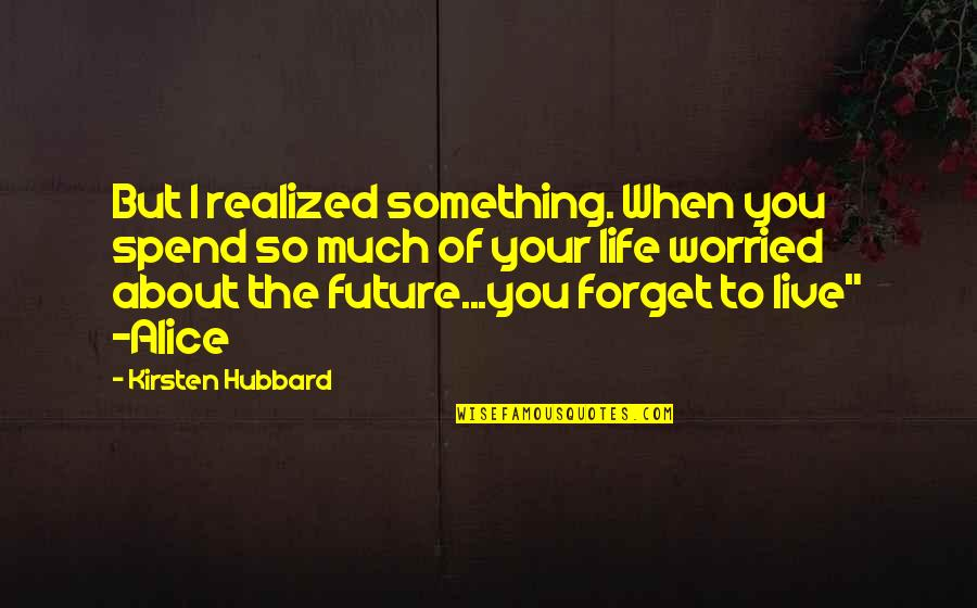 Forget Life Quotes By Kirsten Hubbard: But I realized something. When you spend so