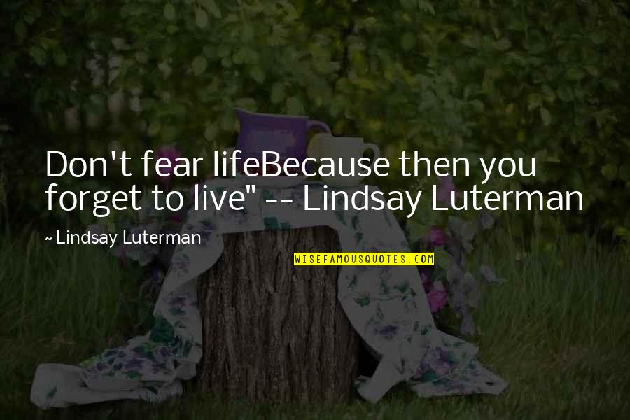 """Forget Life Quotes By Lindsay Luterman: Don't fear lifeBecause then you forget to live"""""""