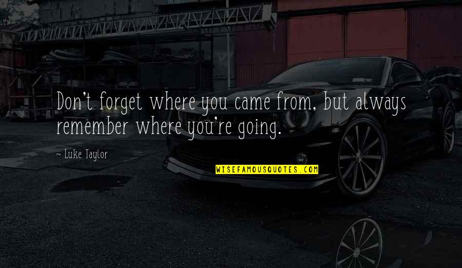 Forget Life Quotes By Luke Taylor: Don't forget where you came from, but always
