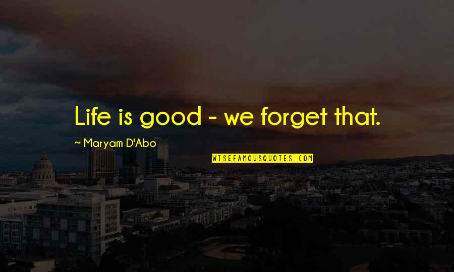 Forget Life Quotes By Maryam D'Abo: Life is good - we forget that.