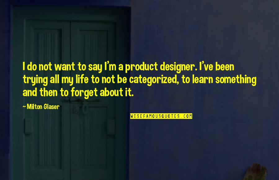 Forget Life Quotes By Milton Glaser: I do not want to say I'm a