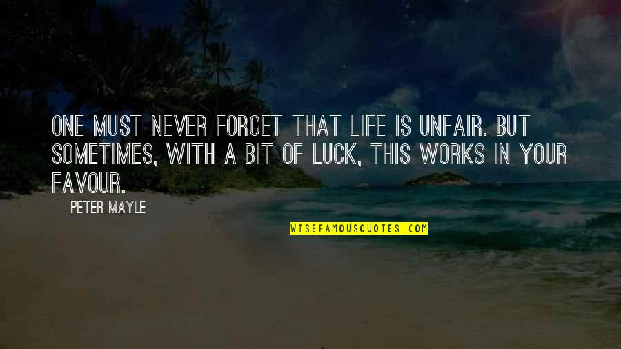 Forget Life Quotes By Peter Mayle: One must never forget that life is unfair.