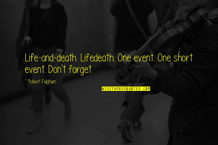 Forget Life Quotes By Robert Fulghum: Life-and-death. Lifedeath. One event. One short event. Don't