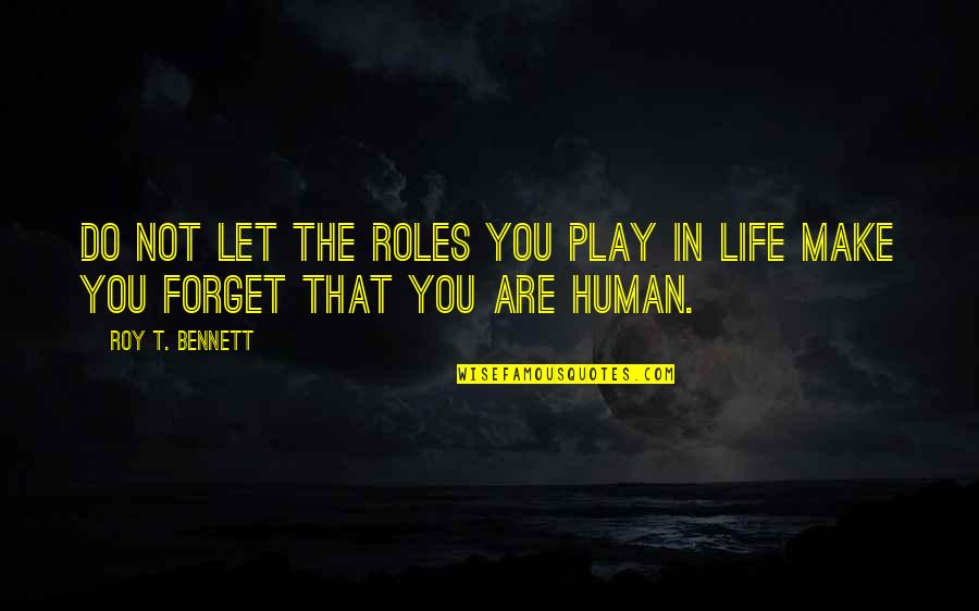 Forget Life Quotes By Roy T. Bennett: Do not let the roles you play in
