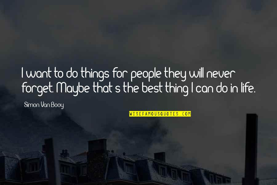 Forget Life Quotes By Simon Van Booy: I want to do things for people they