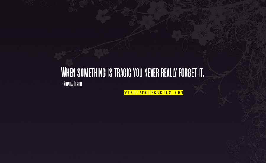 Forget Life Quotes By Sophia Olson: When something is tragic you never really forget