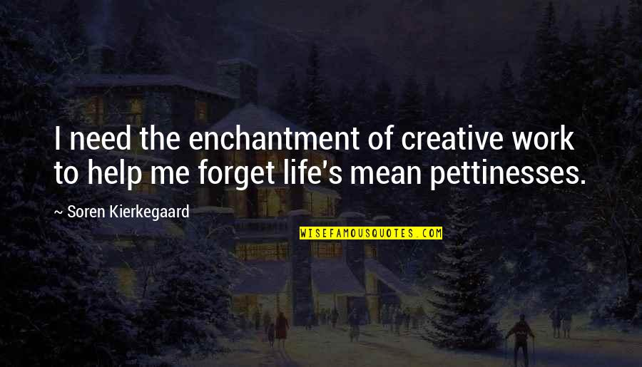 Forget Life Quotes By Soren Kierkegaard: I need the enchantment of creative work to