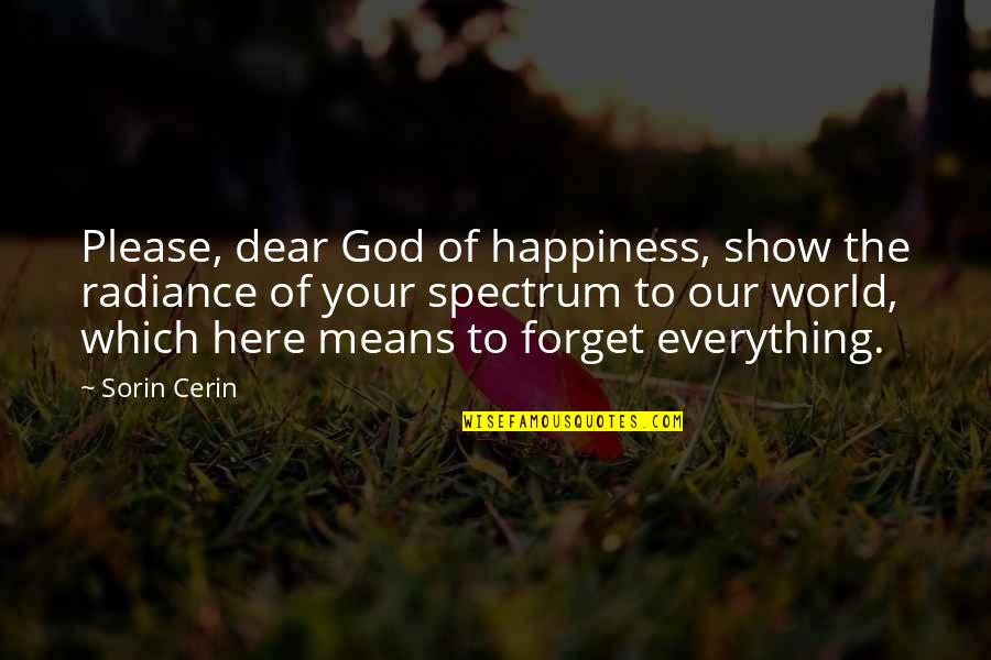 Forget Life Quotes By Sorin Cerin: Please, dear God of happiness, show the radiance