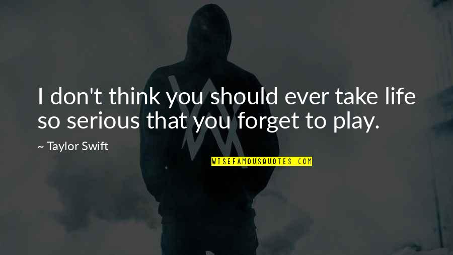 Forget Life Quotes By Taylor Swift: I don't think you should ever take life