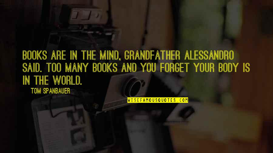 Forget Life Quotes By Tom Spanbauer: Books are in the mind, Grandfather Alessandro said.