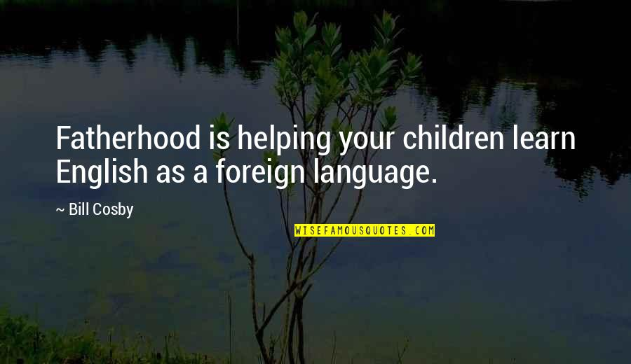 Forget Me If U Can Quotes By Bill Cosby: Fatherhood is helping your children learn English as