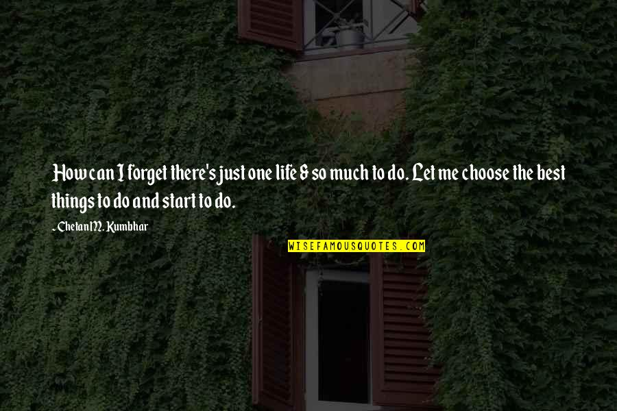 Forget Me If U Can Quotes By Chetan M. Kumbhar: How can I forget there's just one life