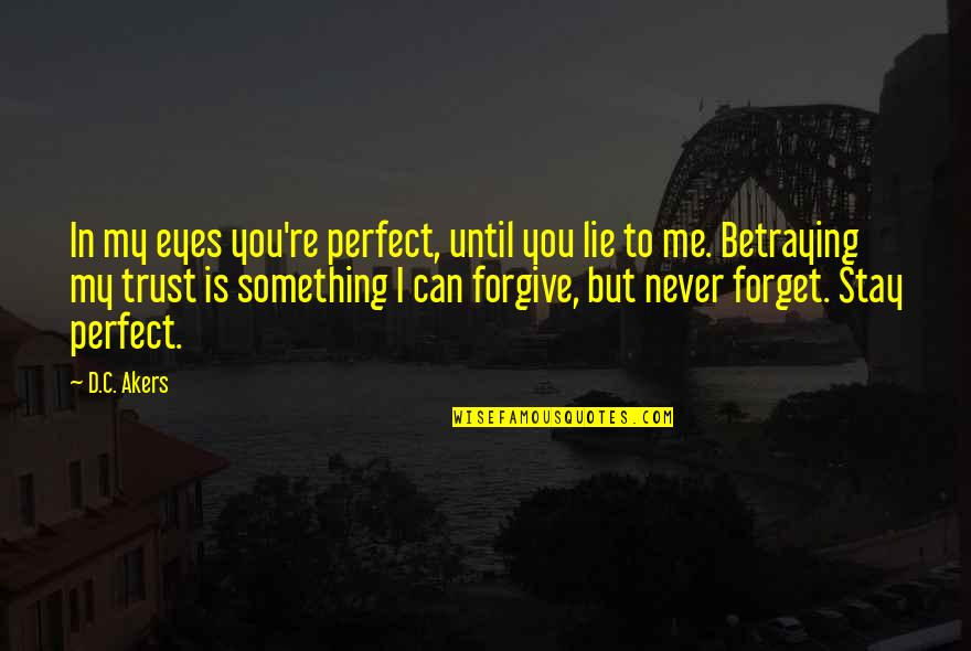 Forget Me If U Can Quotes By D.C. Akers: In my eyes you're perfect, until you lie