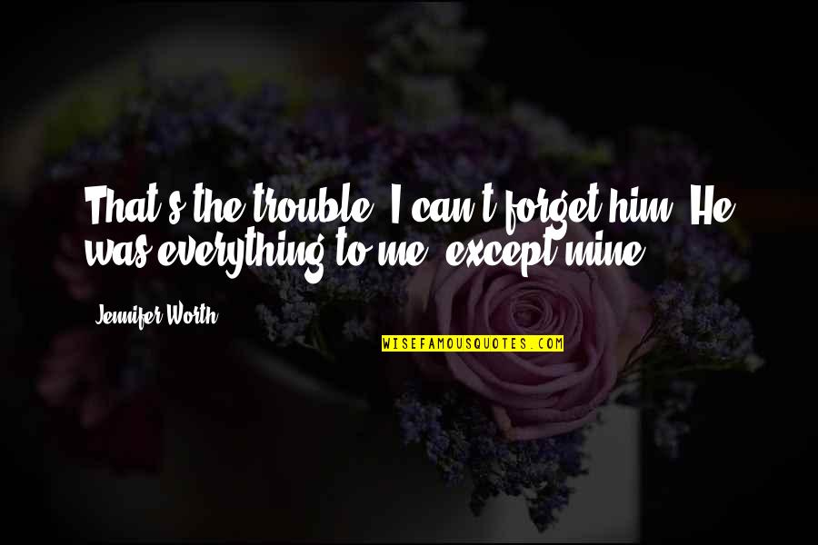 Forget Me If U Can Quotes By Jennifer Worth: That's the trouble, I can't forget him. He