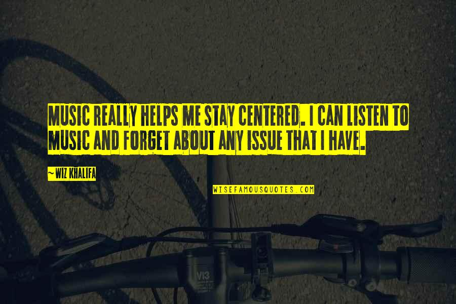 Forget Me If U Can Quotes By Wiz Khalifa: Music really helps me stay centered. I can