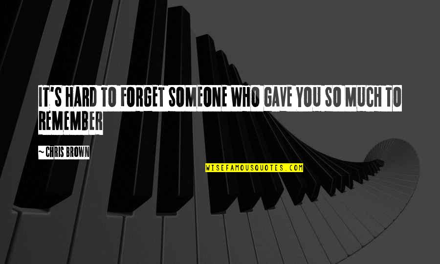 Forget Someone You Love Quotes By Chris Brown: IT'S HARD TO FORGET SOMEONE WHO GAVE YOU