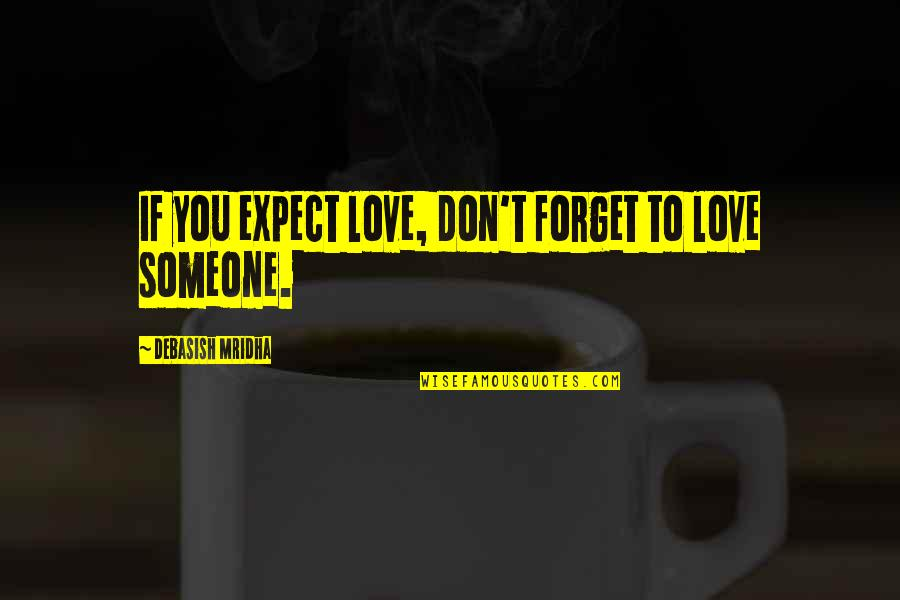 Forget Someone You Love Quotes By Debasish Mridha: If you expect love, don't forget to love
