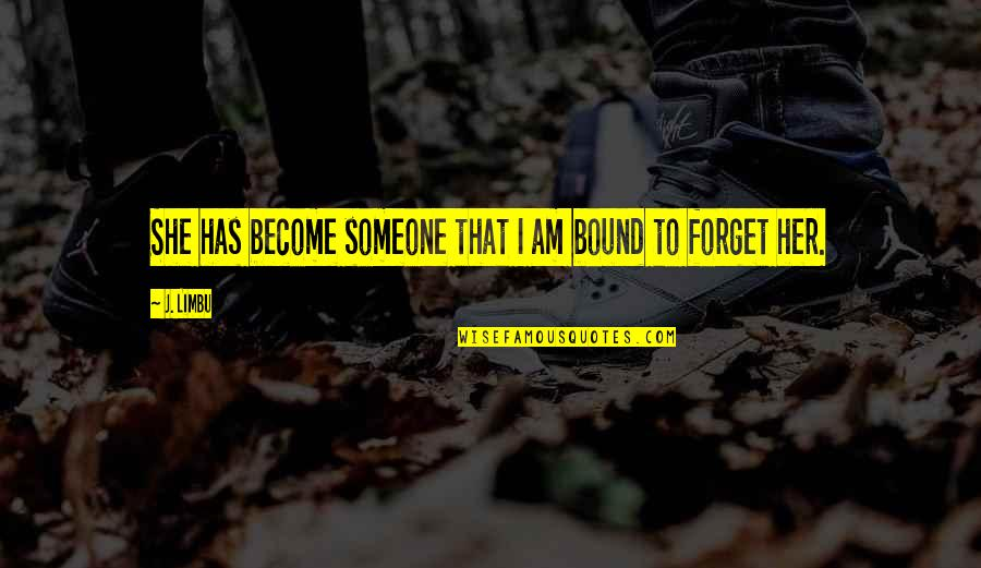 Forget Someone You Love Quotes By J. Limbu: She has become someone that I am bound