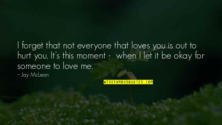 Forget Someone You Love Quotes By Jay McLean: I forget that not everyone that loves you
