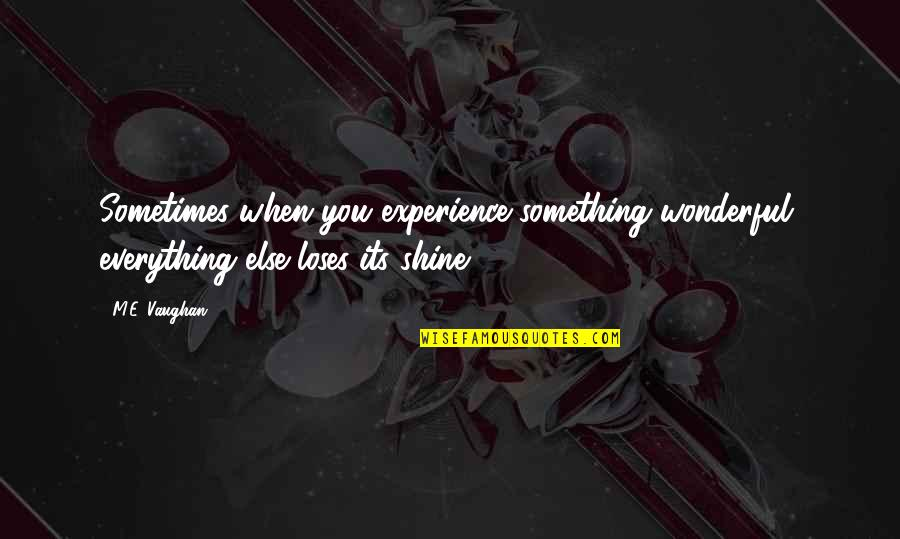 Forget Someone You Love Quotes By M.E. Vaughan: Sometimes when you experience something wonderful, everything else