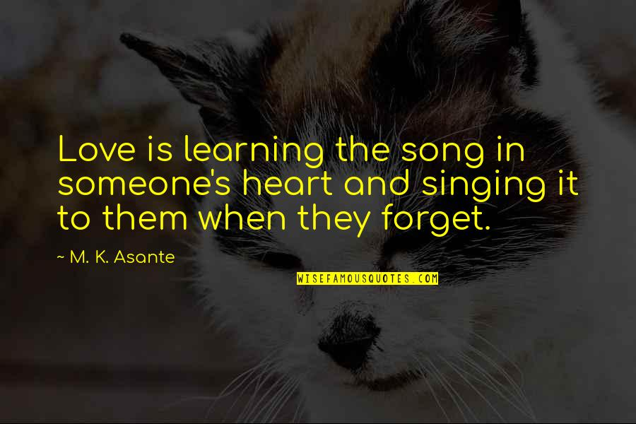 Forget Someone You Love Quotes By M. K. Asante: Love is learning the song in someone's heart