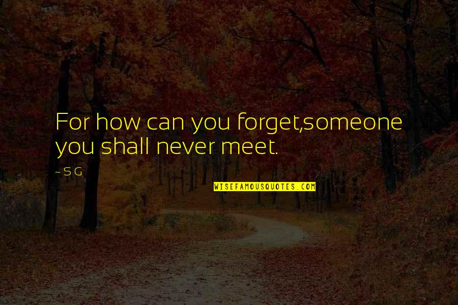 Forget Someone You Love Quotes By S G: For how can you forget,someone you shall never