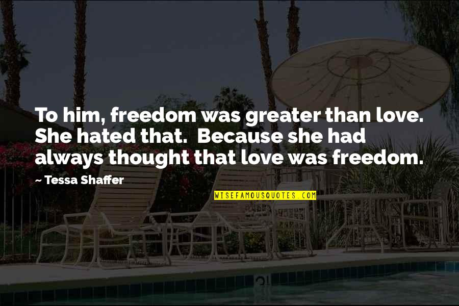 Forget Someone You Love Quotes By Tessa Shaffer: To him, freedom was greater than love. She