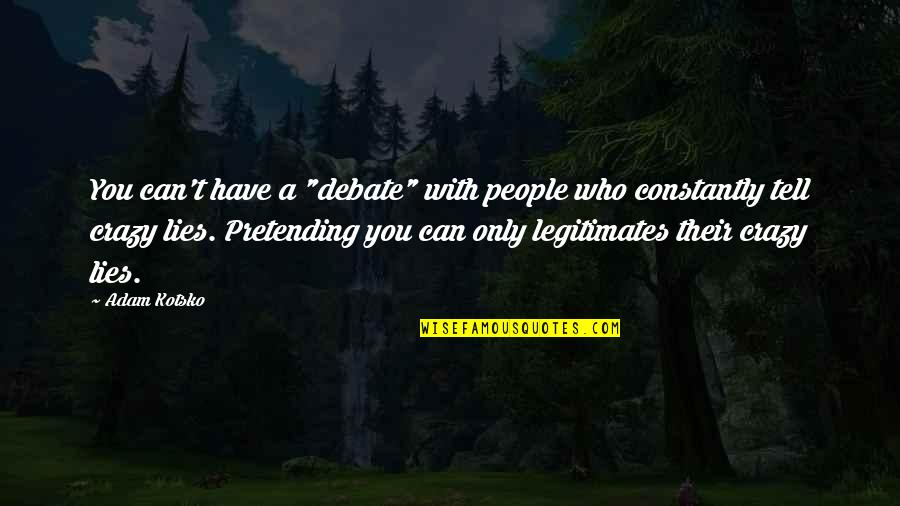 """Forget The Fake Friends Quotes By Adam Kotsko: You can't have a """"debate"""" with people who"""