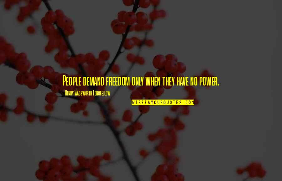 Forget The Fake Friends Quotes By Henry Wadsworth Longfellow: People demand freedom only when they have no