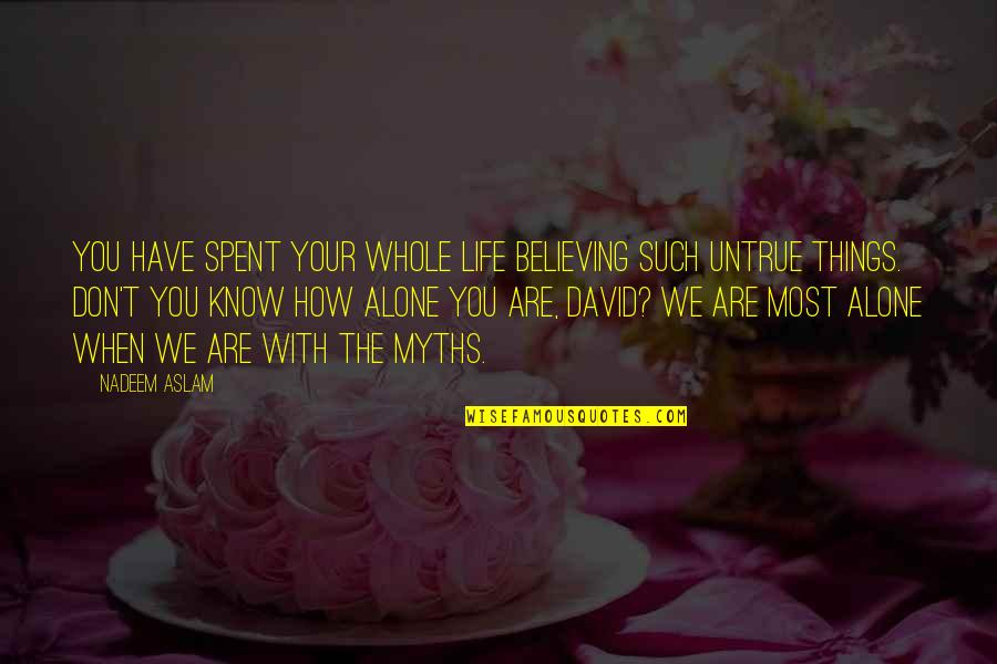 Forget The Fake Friends Quotes By Nadeem Aslam: You have spent your whole life believing such