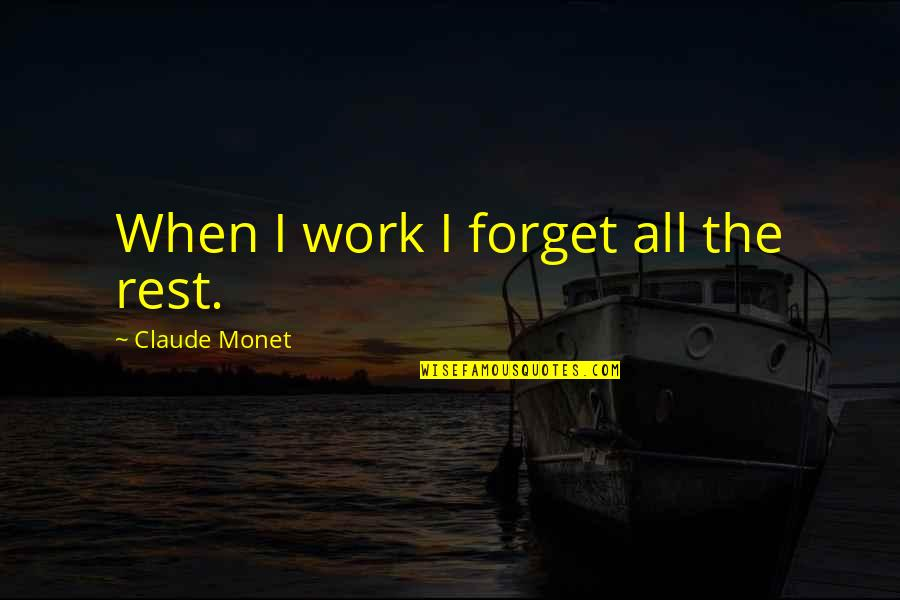 Forget The Rest Quotes By Claude Monet: When I work I forget all the rest.