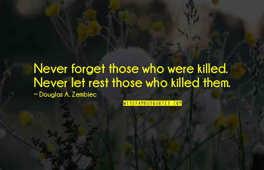 Forget The Rest Quotes By Douglas A. Zembiec: Never forget those who were killed. Never let