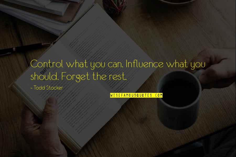Forget The Rest Quotes By Todd Stocker: Control what you can. Influence what you should.
