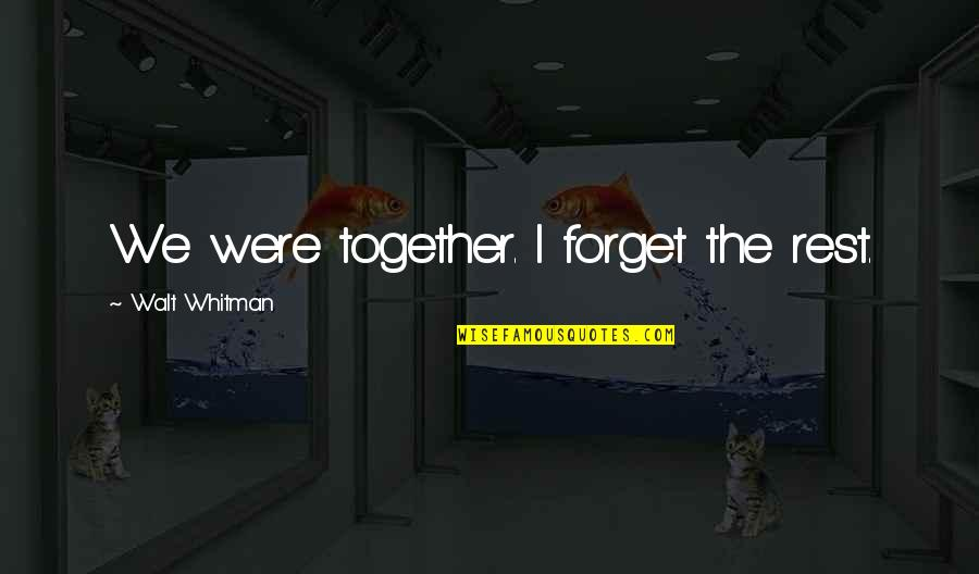 Forget The Rest Quotes By Walt Whitman: We were together. I forget the rest.