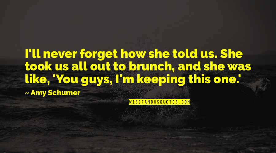 Forget You All Quotes By Amy Schumer: I'll never forget how she told us. She