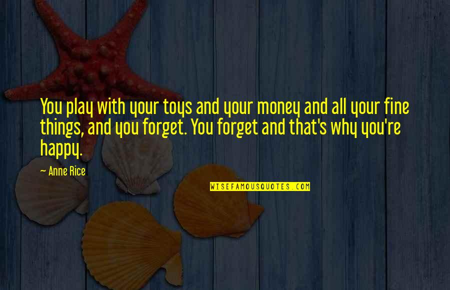 Forget You All Quotes By Anne Rice: You play with your toys and your money