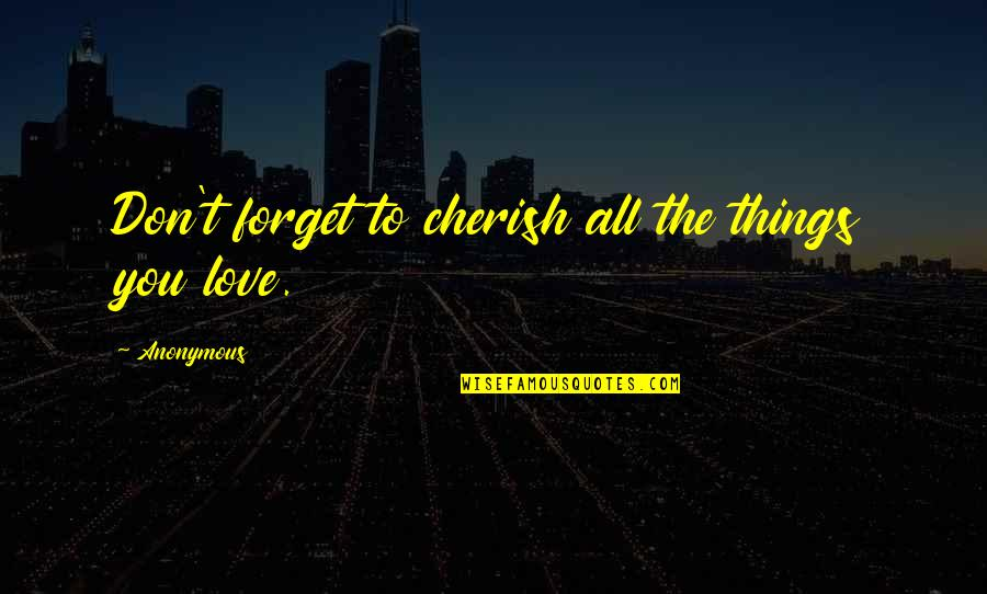 Forget You All Quotes By Anonymous: Don't forget to cherish all the things you
