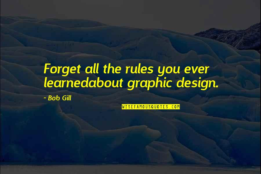 Forget You All Quotes By Bob Gill: Forget all the rules you ever learnedabout graphic