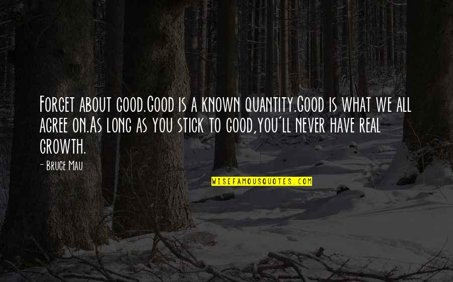 Forget You All Quotes By Bruce Mau: Forget about good.Good is a known quantity.Good is