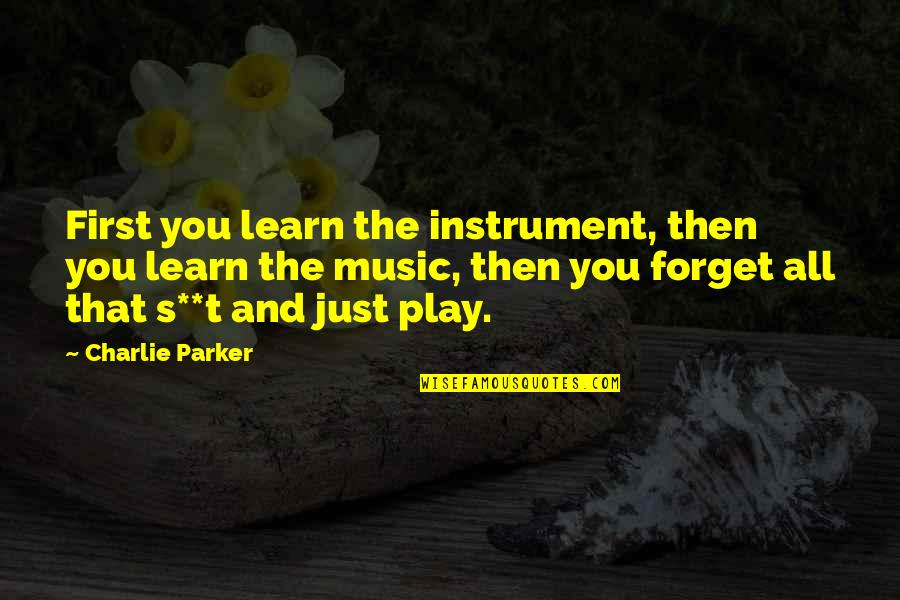 Forget You All Quotes By Charlie Parker: First you learn the instrument, then you learn