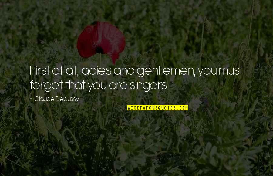 Forget You All Quotes By Claude Debussy: First of all, ladies and gentlemen, you must